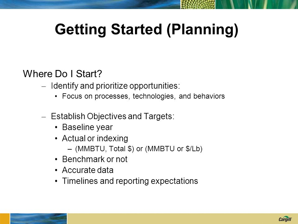 Getting Started (Planning) Where Do I Start? – Identify and prioritize opportunities: Focus on processes, technologies, and behaviors – Establish Obje