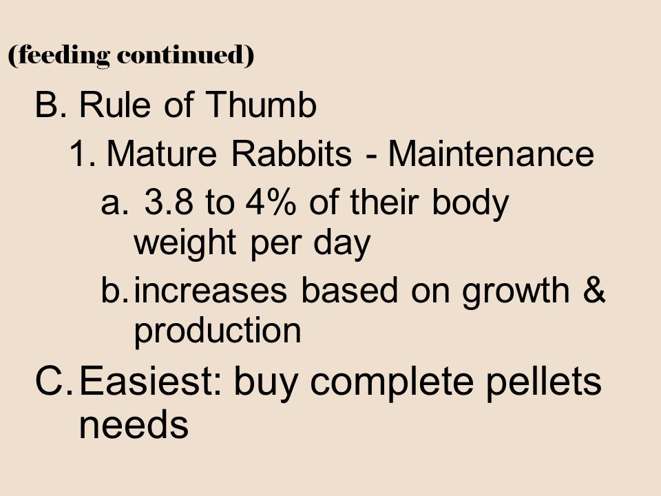 (feeding continued) B.Rule of Thumb 1.Mature Rabbits - Maintenance a. 3.8 to 4% of their body weight per day b.increases based on growth & production