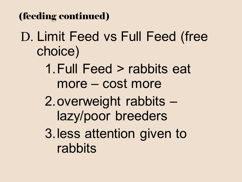 (feeding continued) D. Limit Feed vs Full Feed (free choice) 1.Full Feed > rabbits eat more – cost more 2.overweight rabbits – lazy/poor breeders 3.le