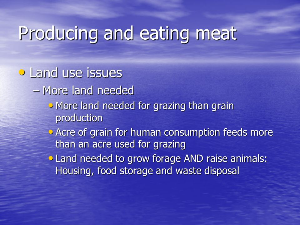 Producing and eating meat Land use issues Land use issues –More land needed More land needed for grazing than grain production More land needed for gr
