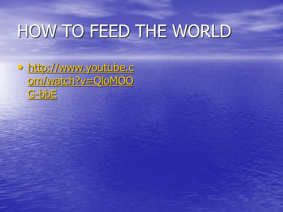 HOW TO FEED THE WORLD http://www.youtube.c om/watch?v=QloMOO G-bbE http://www.youtube.c om/watch?v=QloMOO G-bbE http://www.youtube.c om/watch?v=QloMOO