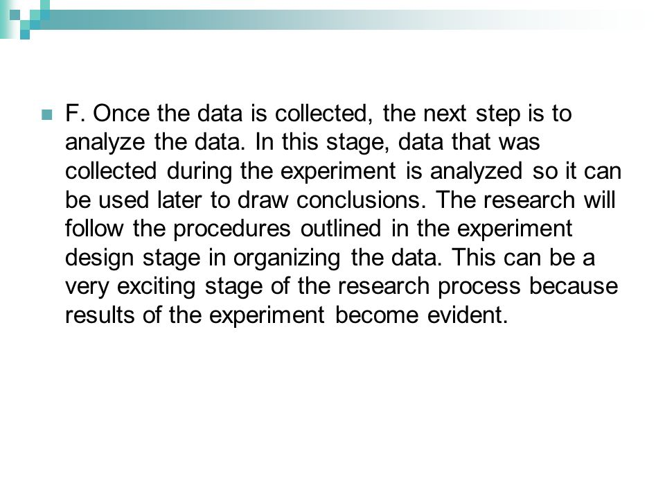 F. Once the data is collected, the next step is to analyze the data. In this stage, data that was collected during the experiment is analyzed so it ca