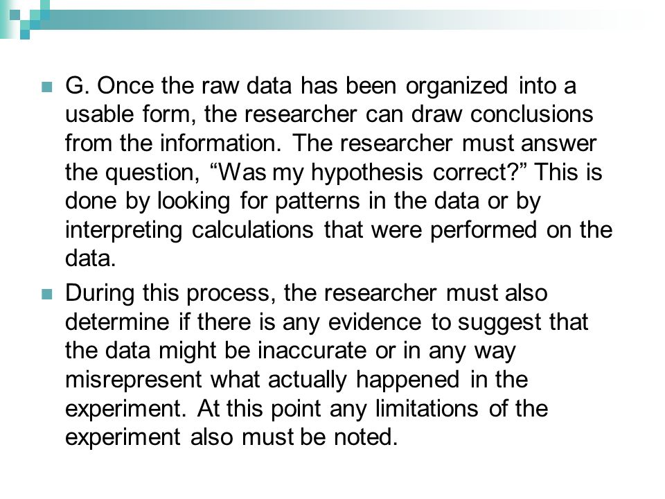 G. Once the raw data has been organized into a usable form, the researcher can draw conclusions from the information. The researcher must answer the q