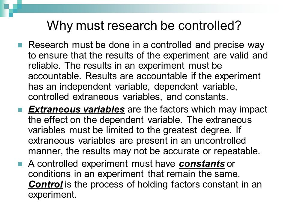 Why must research be controlled? Research must be done in a controlled and precise way to ensure that the results of the experiment are valid and reli