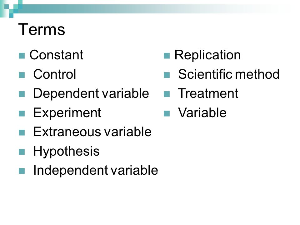 Terms Constant Control Dependent variable Experiment Extraneous variable Hypothesis Independent variable Replication Scientific method Treatment Varia