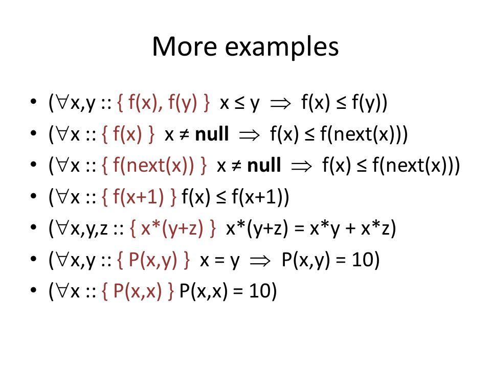 More examples ( x,y :: { f(x), f(y) } x y f(x) f(y)) ( x :: { f(x) } x null f(x) f(next(x))) ( x :: { f(next(x)) } x null f(x) f(next(x))) ( x :: { f(x+1) } f(x) f(x+1)) ( x,y,z :: { x*(y+z) } x*(y+z) = x*y + x*z) ( x,y :: { P(x,y) } x = y P(x,y) = 10) ( x :: { P(x,x) } P(x,x) = 10)
