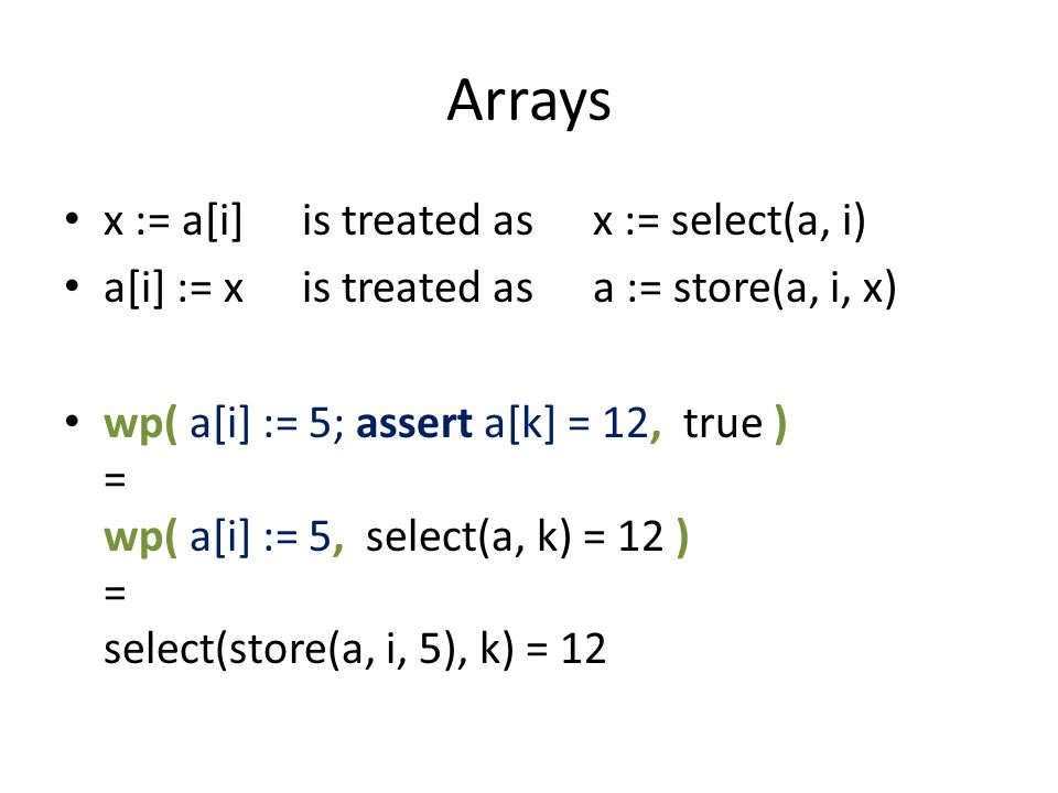 Arrays x := a[i]is treated asx := select(a, i) a[i] := xis treated asa := store(a, i, x) wp( a[i] := 5; assert a[k] = 12, true ) = wp( a[i] := 5, select(a, k) = 12 ) = select(store(a, i, 5), k) = 12