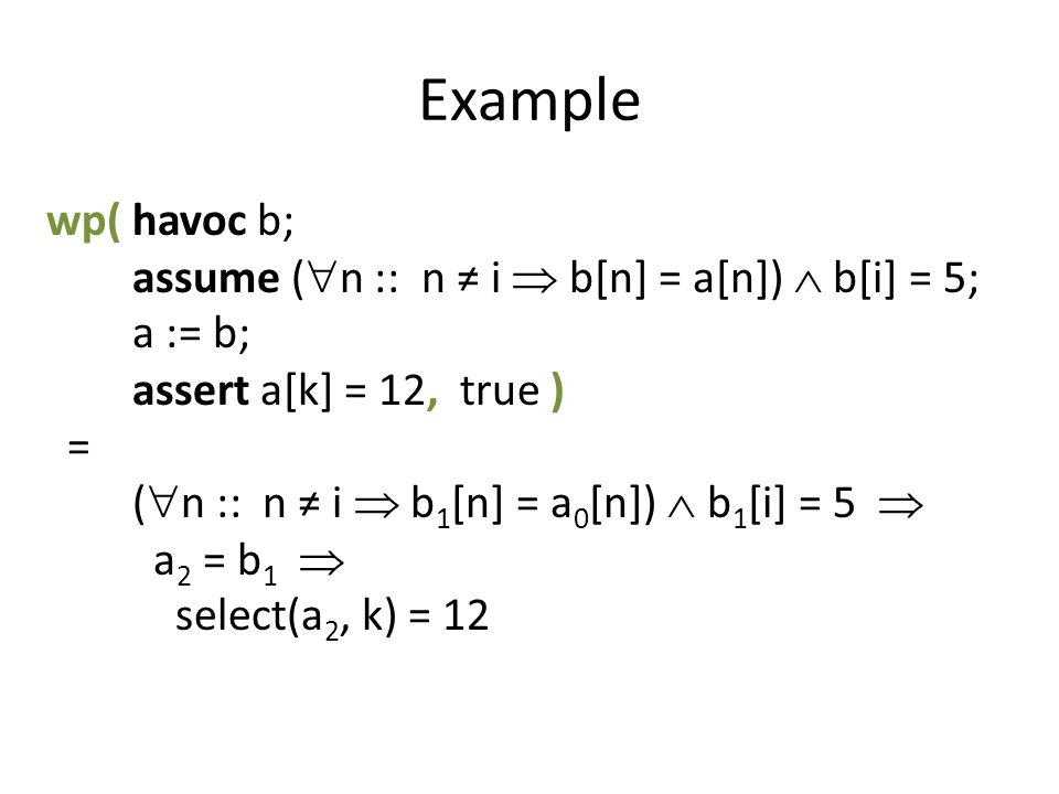 Example wp(havoc b; assume ( n :: n i b[n] = a[n]) b[i] = 5; a := b; assert a[k] = 12, true ) = ( n :: n i b 1 [n] = a 0 [n]) b 1 [i] = 5 a 2 = b 1 select(a 2, k) = 12