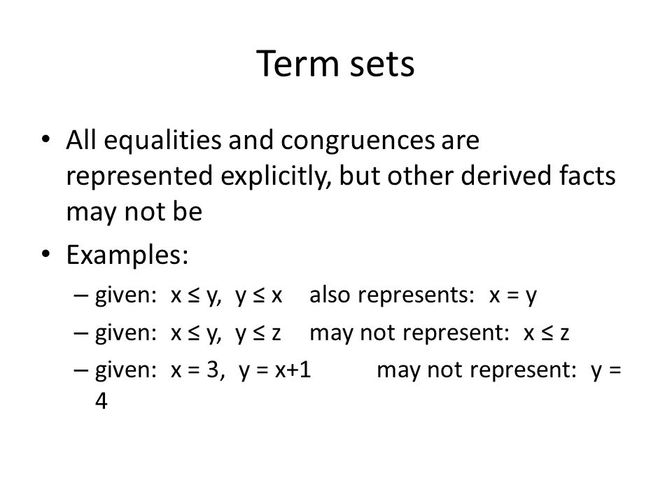 Term sets All equalities and congruences are represented explicitly, but other derived facts may not be Examples: – given: x y, y xalso represents: x = y – given: x y, y zmay not represent: x z – given: x = 3, y = x+1may not represent: y = 4