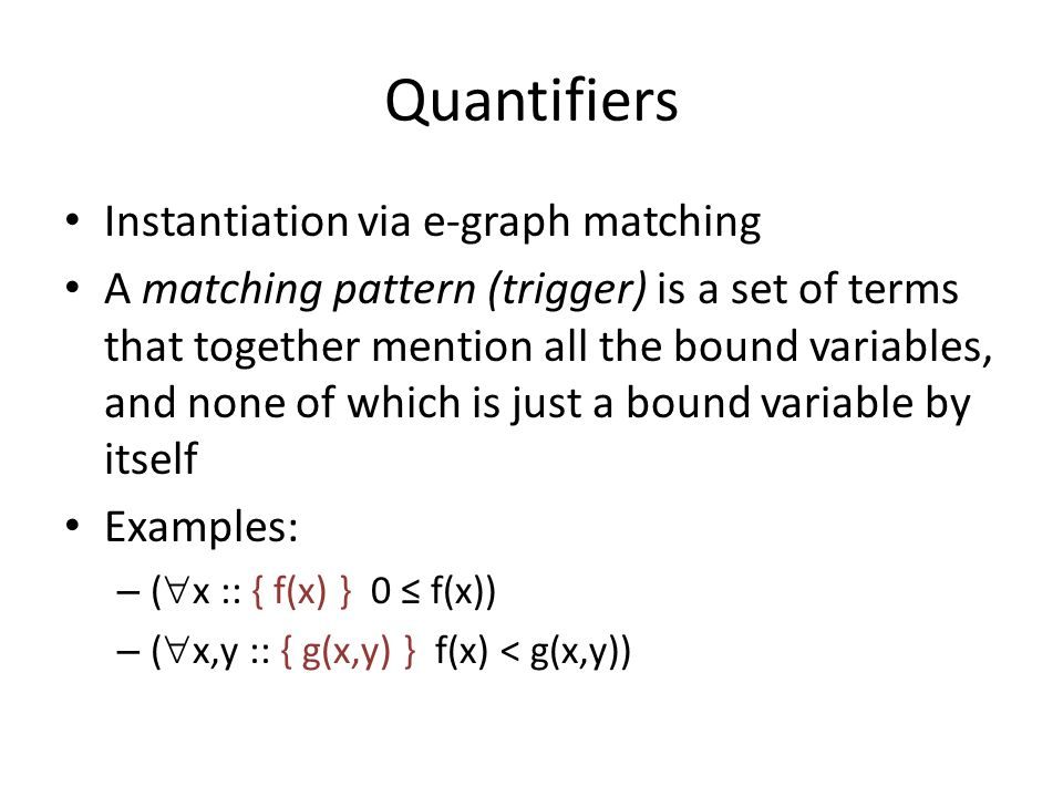 Quantifiers Instantiation via e-graph matching A matching pattern (trigger) is a set of terms that together mention all the bound variables, and none of which is just a bound variable by itself Examples: – ( x :: { f(x) } 0 f(x)) – ( x,y :: { g(x,y) } f(x) < g(x,y))