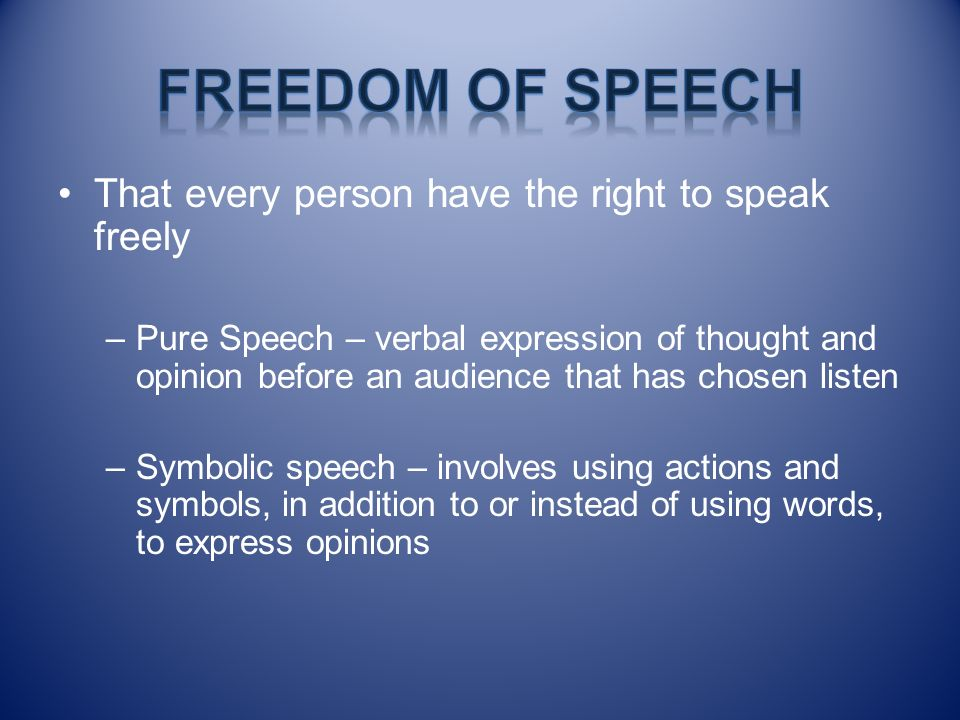 That every person have the right to speak freely –Pure Speech – verbal expression of thought and opinion before an audience that has chosen listen –Sy