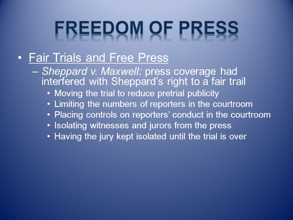 Fair Trials and Free Press –Sheppard v. Maxwell: press coverage had interfered with Sheppards right to a fair trail Moving the trial to reduce pretria