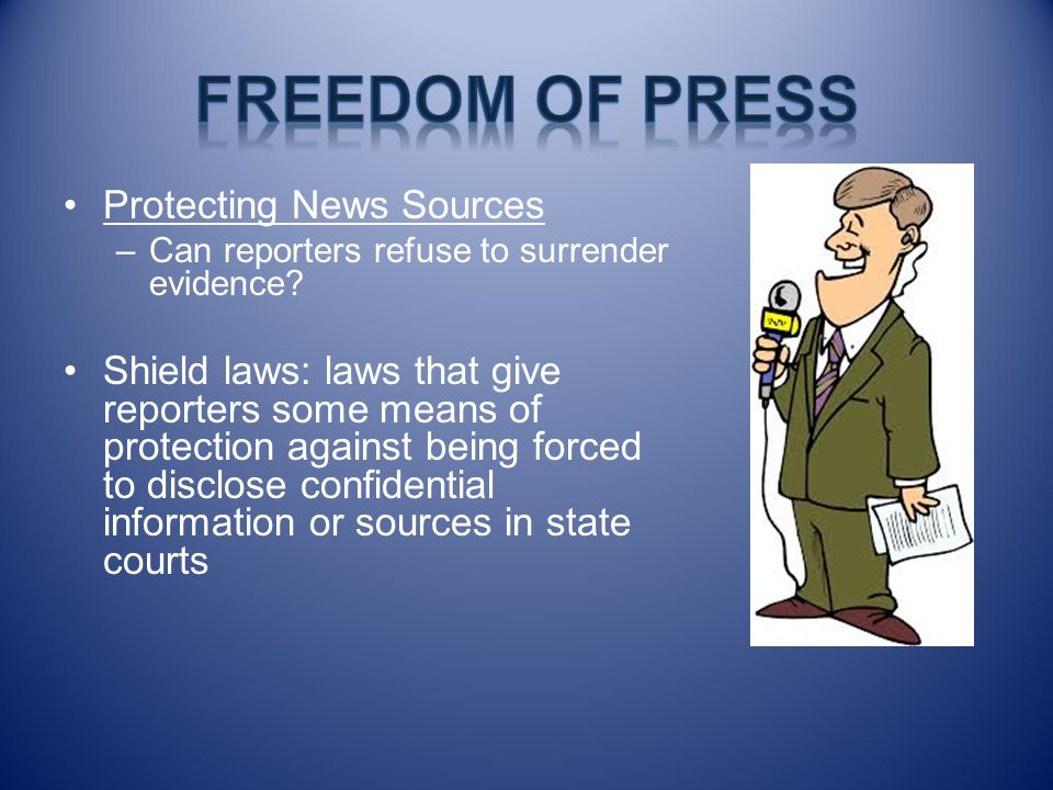 Protecting News Sources –Can reporters refuse to surrender evidence? Shield laws: laws that give reporters some means of protection against being forc