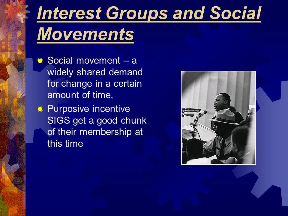 Interest Groups and Social Movements Social movement – a widely shared demand for change in a certain amount of time, Purposive incentive SIGS get a g
