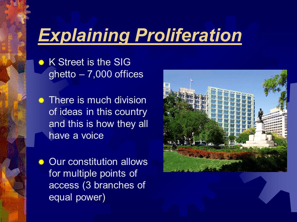 Explaining Proliferation K Street is the SIG ghetto – 7,000 offices There is much division of ideas in this country and this is how they all have a vo