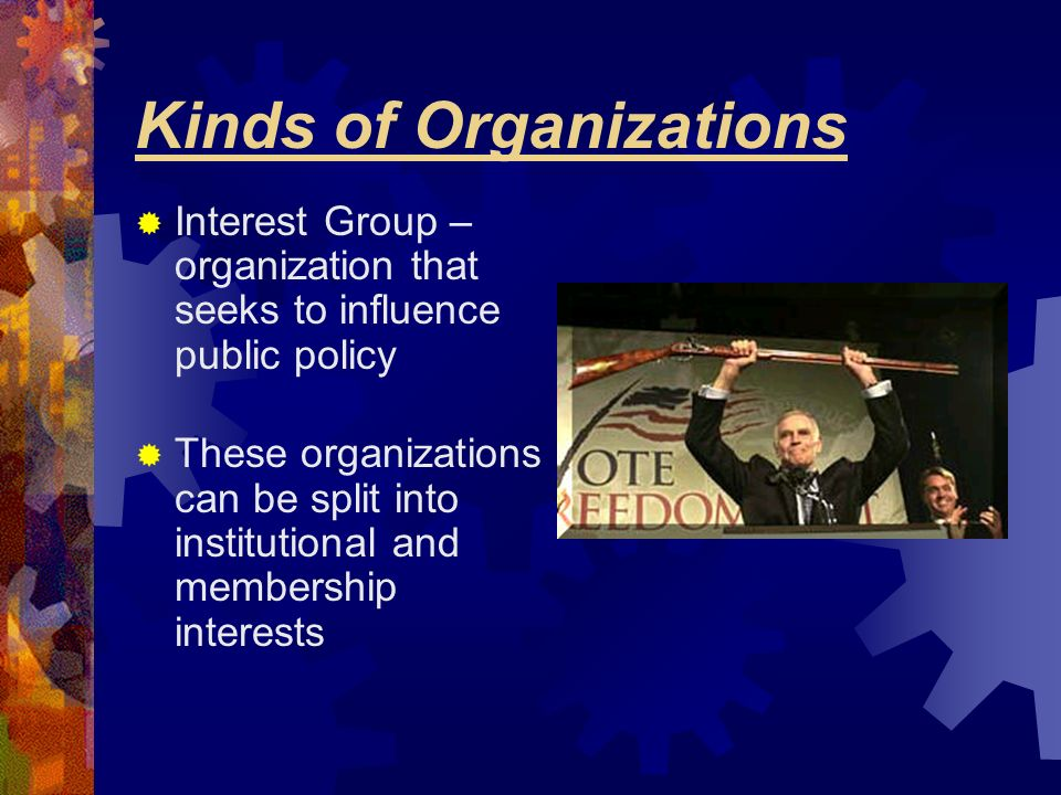 Kinds of Organizations Interest Group – organization that seeks to influence public policy These organizations can be split into institutional and mem
