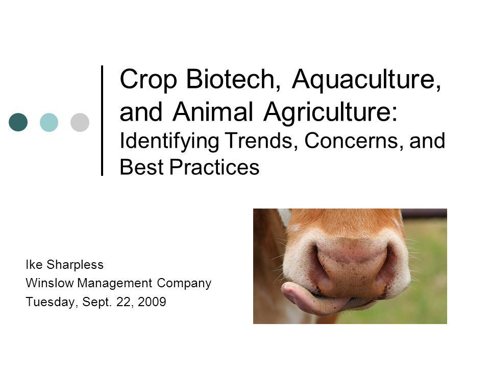 Crop Biotech, Aquaculture, and Animal Agriculture: Identifying Trends, Concerns, and Best Practices Ike Sharpless Winslow Management Company Tuesday,
