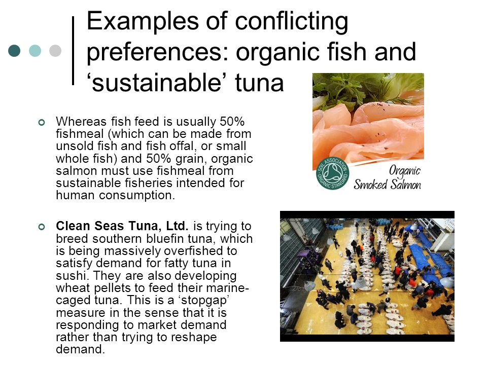 Examples of conflicting preferences: organic fish and sustainable tuna Whereas fish feed is usually 50% fishmeal (which can be made from unsold fish a
