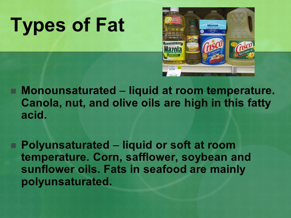 Types of Fat Monounsaturated – liquid at room temperature. Canola, nut, and olive oils are high in this fatty acid. Polyunsaturated – liquid or soft a