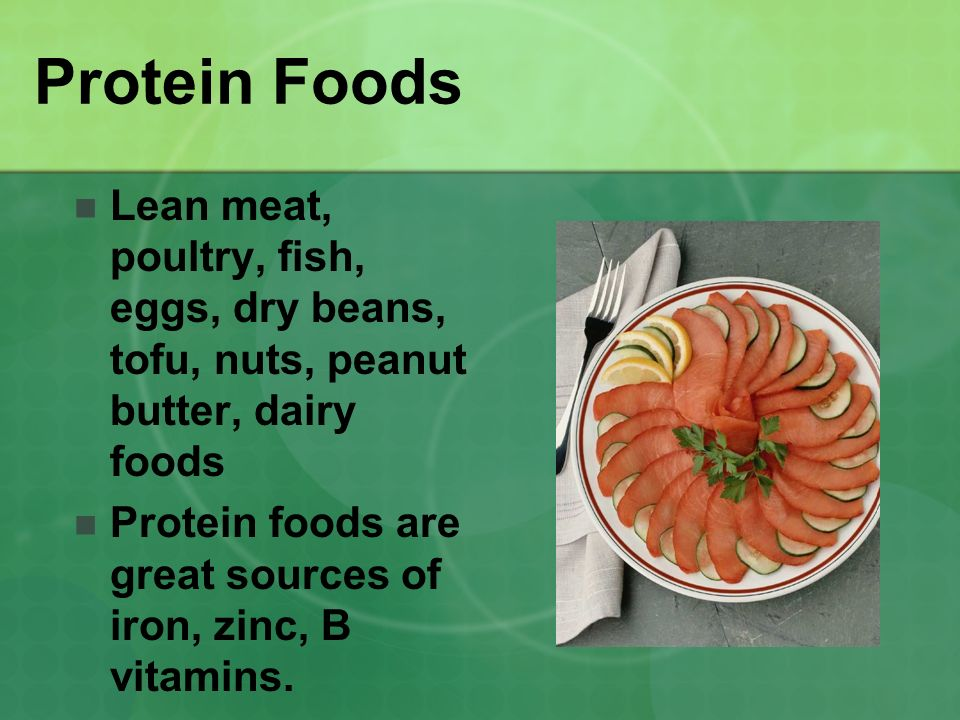 Protein Foods Lean meat, poultry, fish, eggs, dry beans, tofu, nuts, peanut butter, dairy foods Protein foods are great sources of iron, zinc, B vitam
