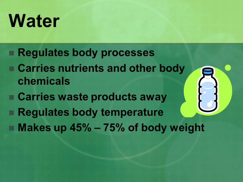 Water Regulates body processes Carries nutrients and other body chemicals Carries waste products away Regulates body temperature Makes up 45% – 75% of