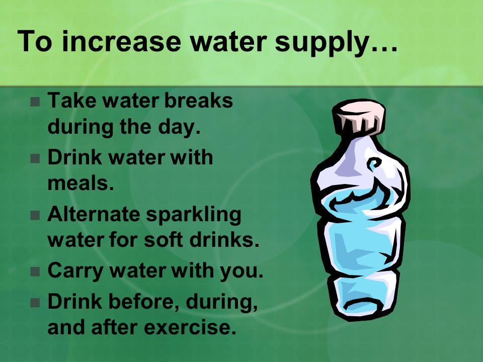 To increase water supply… Take water breaks during the day. Drink water with meals. Alternate sparkling water for soft drinks. Carry water with you. D