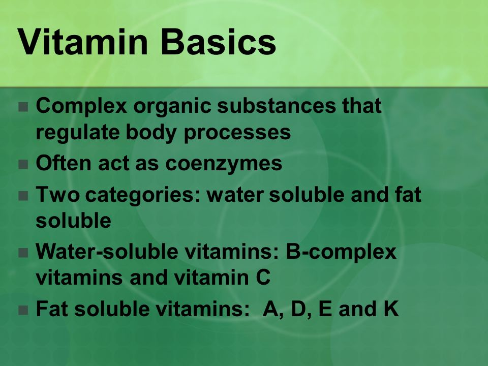 Vitamin Basics Complex organic substances that regulate body processes Often act as coenzymes Two categories: water soluble and fat soluble Water-soluble vitamins: B-complex vitamins and vitamin C Fat soluble vitamins: A, D, E and K