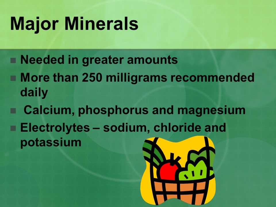 Major Minerals Needed in greater amounts More than 250 milligrams recommended daily Calcium, phosphorus and magnesium Electrolytes – sodium, chloride