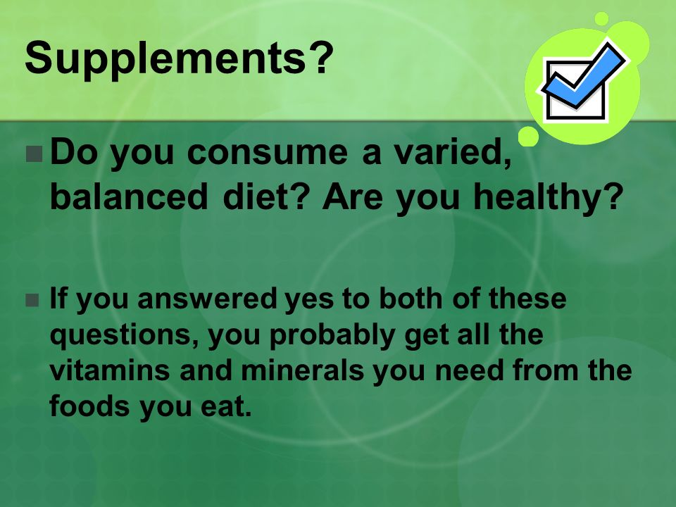 Supplements.Do you consume a varied, balanced diet.