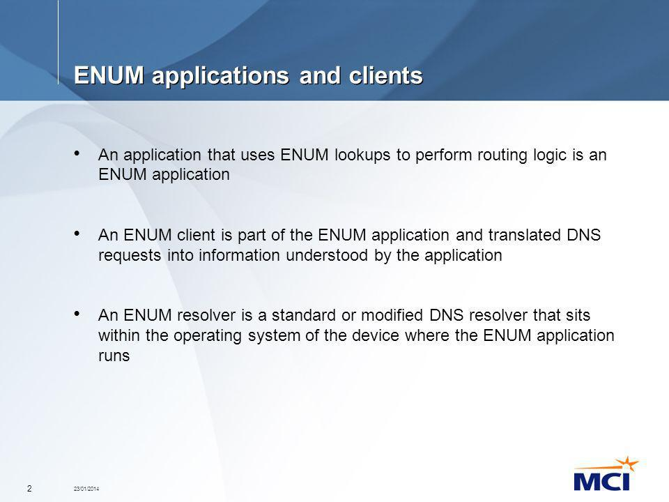 23/01/2014 2 ENUM applications and clients An application that uses ENUM lookups to perform routing logic is an ENUM application An ENUM client is par