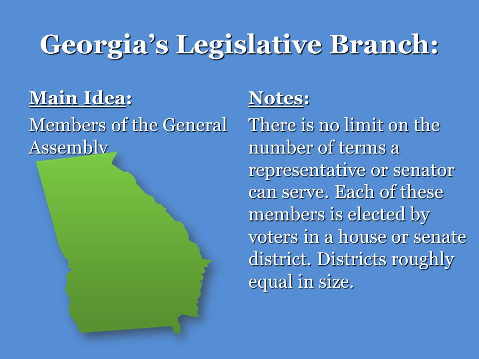 Georgias Legislative Branch: Main Idea: Members of the General Assembly Notes: There is no limit on the number of terms a representative or senator ca