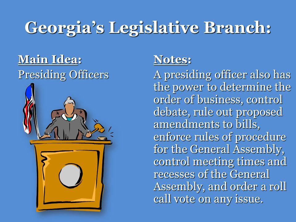 Georgias Legislative Branch: Main Idea: Presiding Officers Notes: A presiding officer also has the power to determine the order of business, control d
