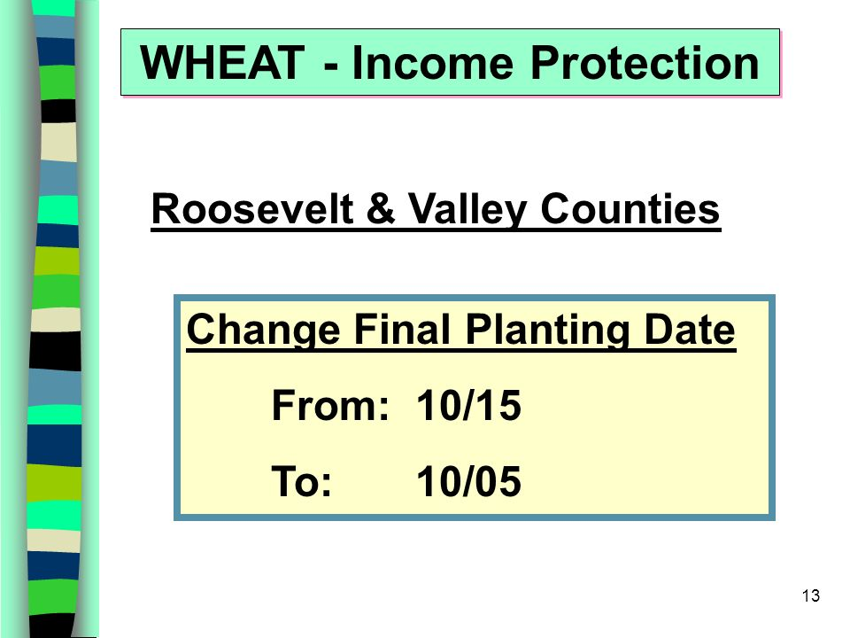 13 WHEAT - Income Protection Change Final Planting Date From: 10/15 To: 10/05 Roosevelt & Valley Counties