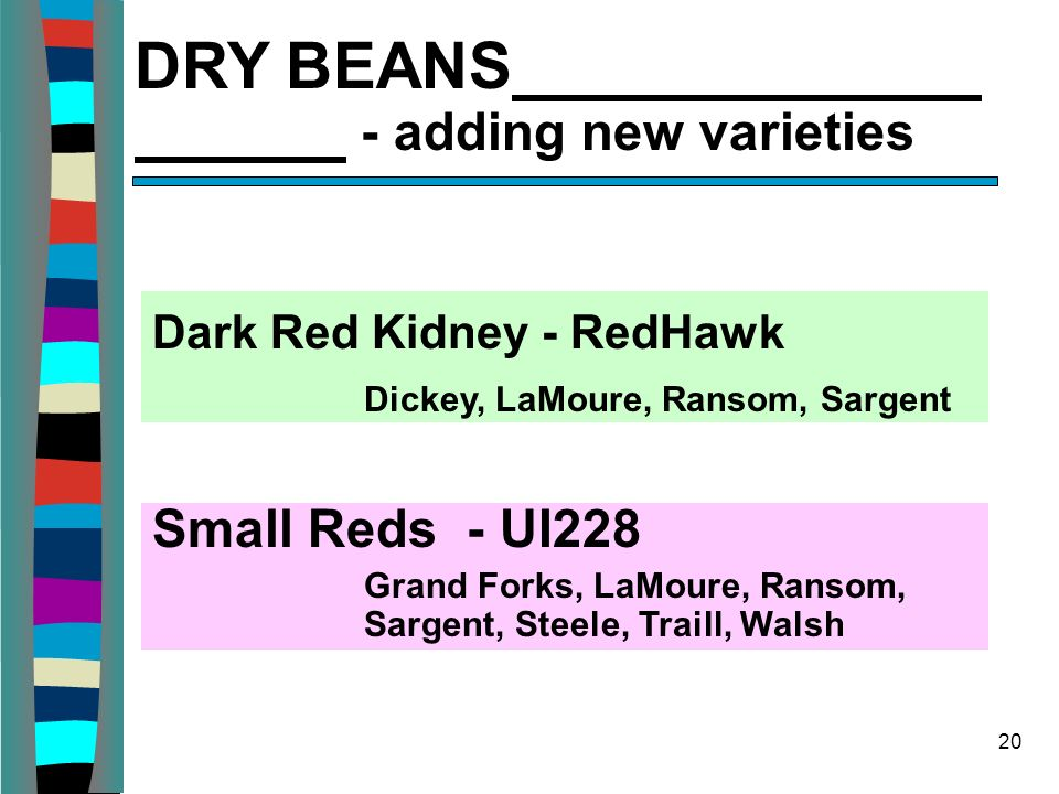 20 DRY BEANS - adding new varieties Dark Red Kidney - RedHawk Dickey, LaMoure, Ransom, Sargent Small Reds - UI228 Grand Forks, LaMoure, Ransom, Sargen