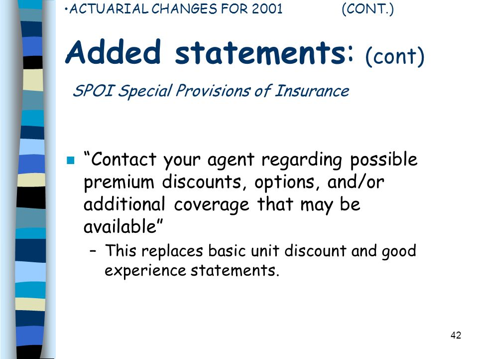 42 ACTUARIAL CHANGES FOR 2001 (CONT.) Added statements: (cont) SPOI Special Provisions of Insurance n Contact your agent regarding possible premium discounts, options, and/or additional coverage that may be available –This replaces basic unit discount and good experience statements.