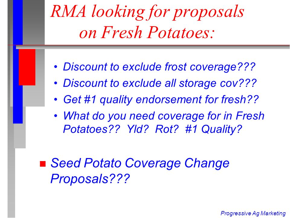 Progressive Ag Marketing Chance to Improve >2005 Policy: Historic RMA Review n Proposed RMA Changes for 2005 : –Make Tubor rot/freeze table the same (freeze) Price comparison for tubor rot as compromise eliminates potential for 85-15 gain in tubor rot table –Extend Storage Coverage from 60 to 90 days .