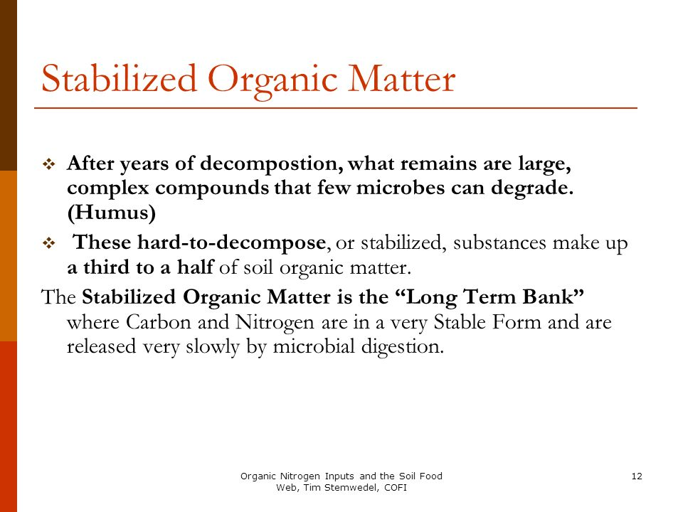 12 Stabilized Organic Matter After years of decompostion, what remains are large, complex compounds that few microbes can degrade. (Humus) These hard-