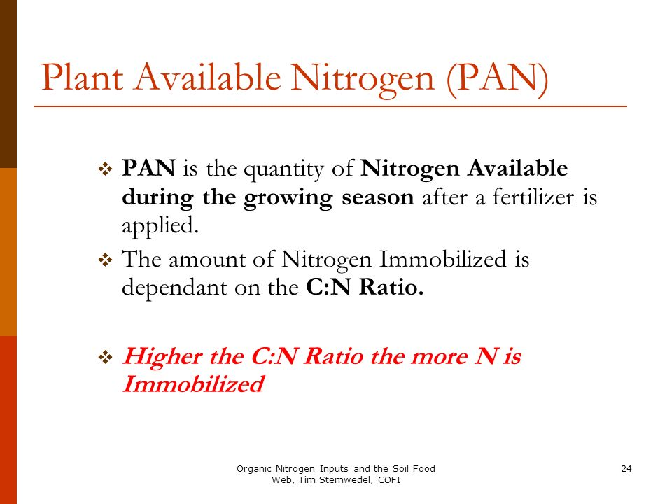 24 Plant Available Nitrogen (PAN) PAN is the quantity of Nitrogen Available during the growing season after a fertilizer is applied. The amount of Nit