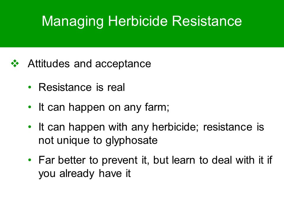 Managing Herbicide Resistance Attitudes and acceptance Resistance is real It can happen on any farm; It can happen with any herbicide; resistance is n