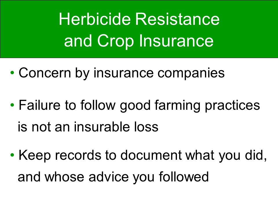Herbicide Resistance and Crop Insurance Concern by insurance companies Failure to follow good farming practices is not an insurable loss Keep records