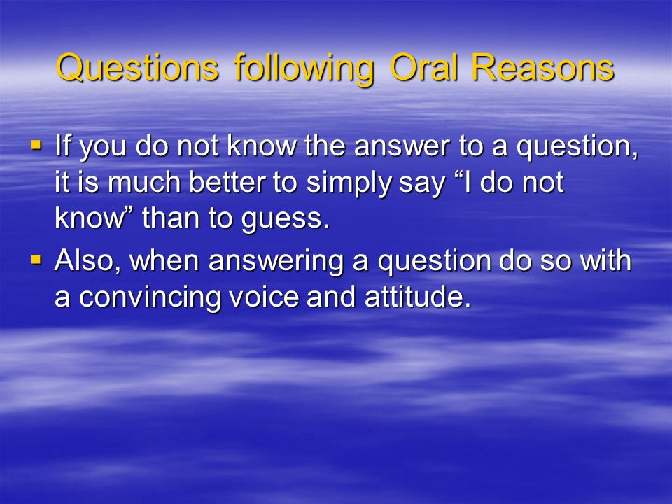 Questions following Oral Reasons If you do not know the answer to a question, it is much better to simply say I do not know than to guess.