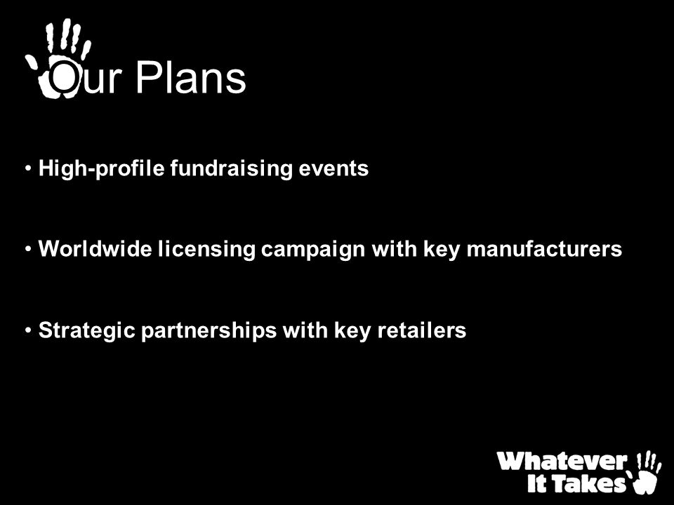 Our Plans High-profile fundraising events Worldwide licensing campaign with key manufacturers Strategic partnerships with key retailers