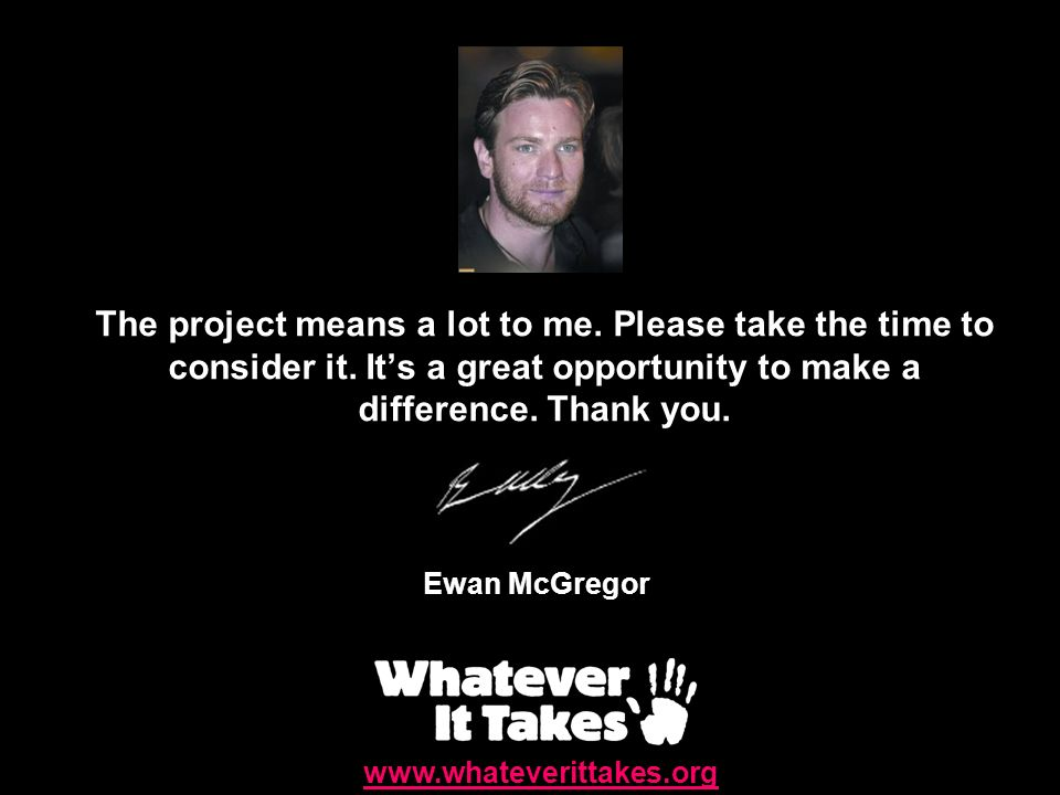 The project means a lot to me. Please take the time to consider it. Its a great opportunity to make a difference. Thank you. Ewan McGregor www.whateve