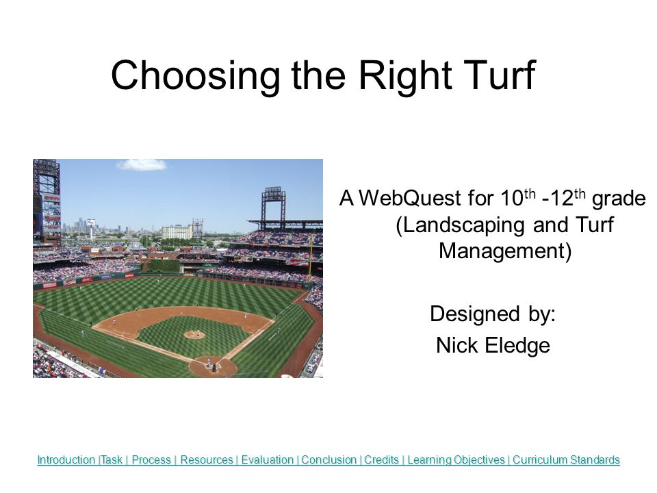Choosing the Right Turf Insert an appropriate graphic here. Introduction |Task | Process | Resources | Evaluation | Conclusion | Credits | Learning Ob