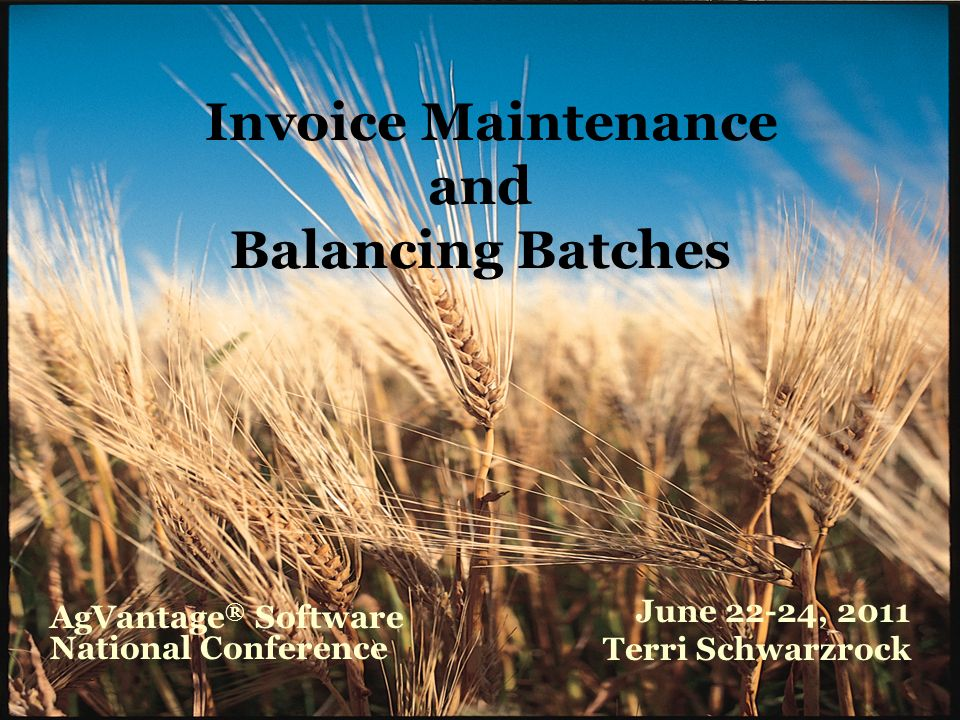 Invoice Maintenance and Balancing Batches June 22-24, 2011 Terri Schwarzrock AgVantage ® Software National Conference