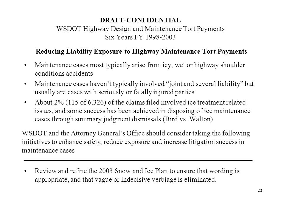DRAFT-CONFIDENTIAL WSDOT Highway Design and Maintenance Tort Payments Six Years FY 1998-2003 Reducing Liability Exposure to Highway Maintenance Tort Payments Maintenance cases most typically arise from icy, wet or highway shoulder conditions accidents Maintenance cases havent typically involved joint and several liability but usually are cases with seriously or fatally injured parties About 2% (115 of 6,326) of the claims filed involved ice treatment related issues, and some success has been achieved in disposing of ice maintenance cases through summary judgment dismissals (Bird vs.