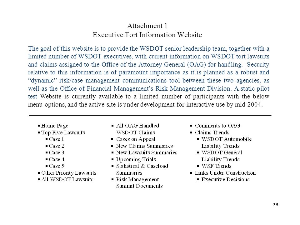 Attachment 1 Executive Tort Information Website The goal of this website is to provide the WSDOT senior leadership team, together with a limited number of WSDOT executives, with current information on WSDOT tort lawsuits and claims assigned to the Office of the Attorney General (OAG) for handling.