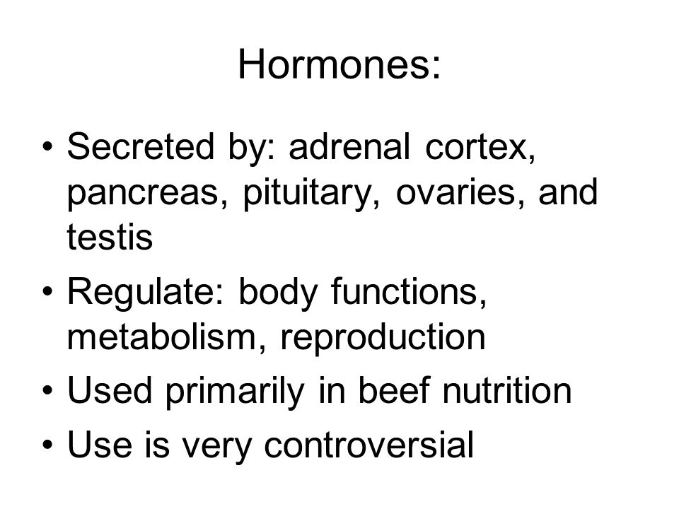 Hormones: Secreted by: adrenal cortex, pancreas, pituitary, ovaries, and testis Regulate: body functions, metabolism, reproduction Used primarily in b