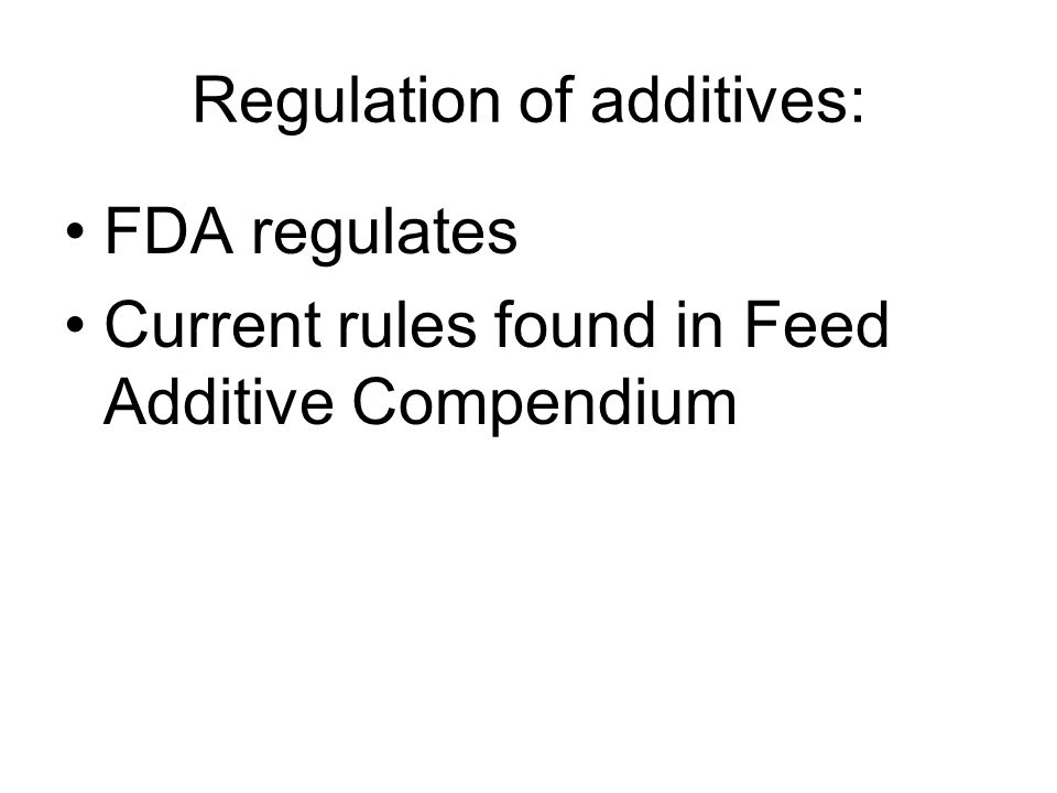 Regulation of additives: FDA regulates Current rules found in Feed Additive Compendium
