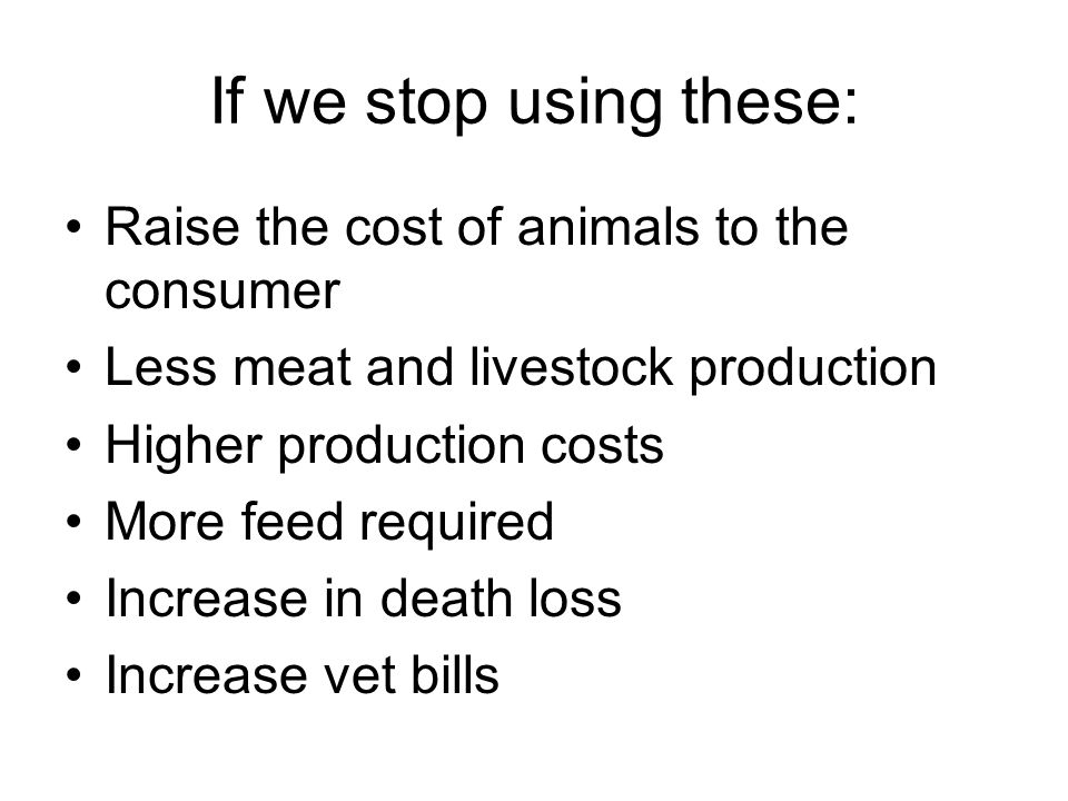 If we stop using these: Raise the cost of animals to the consumer Less meat and livestock production Higher production costs More feed required Increa